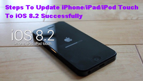 Steps To Update iPhoneiPadiPod Touch To iOS 8.2 Successfully