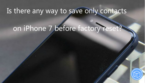 download only contacts on iphone 7 before factory reset